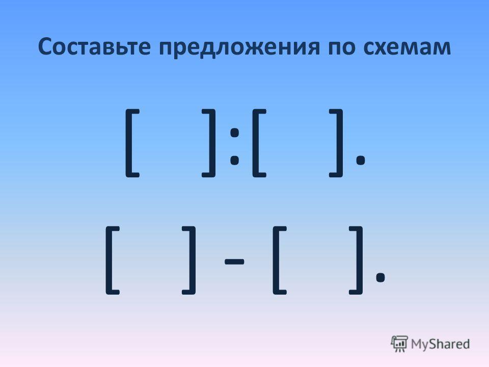 Составьте предложения по схемам [ ]:[ ]. [ ] - [ ].