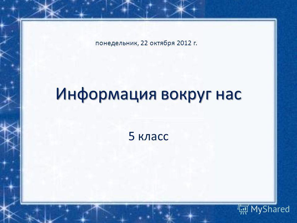 Информация вокруг нас 5 класс понедельник, 22 октября 2012 г.