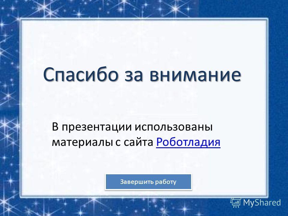 Спасибо за внимание В презентации использованы материалы с сайта РоботладияРоботладия Завершить работу