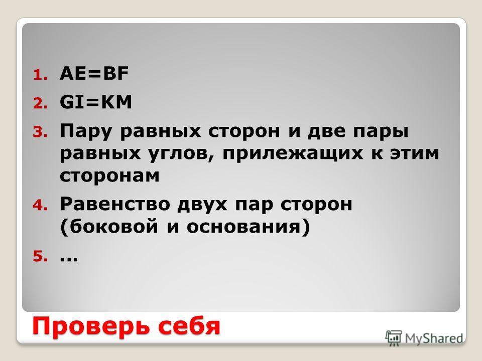Проверь себя 1. АЕ=BF 2. GI=KM 3. Пару равных сторон и две пары равных углов, прилежащих к этим сторонам 4. Равенство двух пар сторон (боковой и основания) 5. …