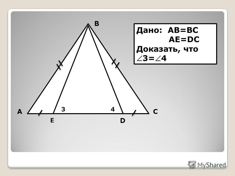 А В С D E 34 Дано: AB=BC AE=DC Доказать, что3=4