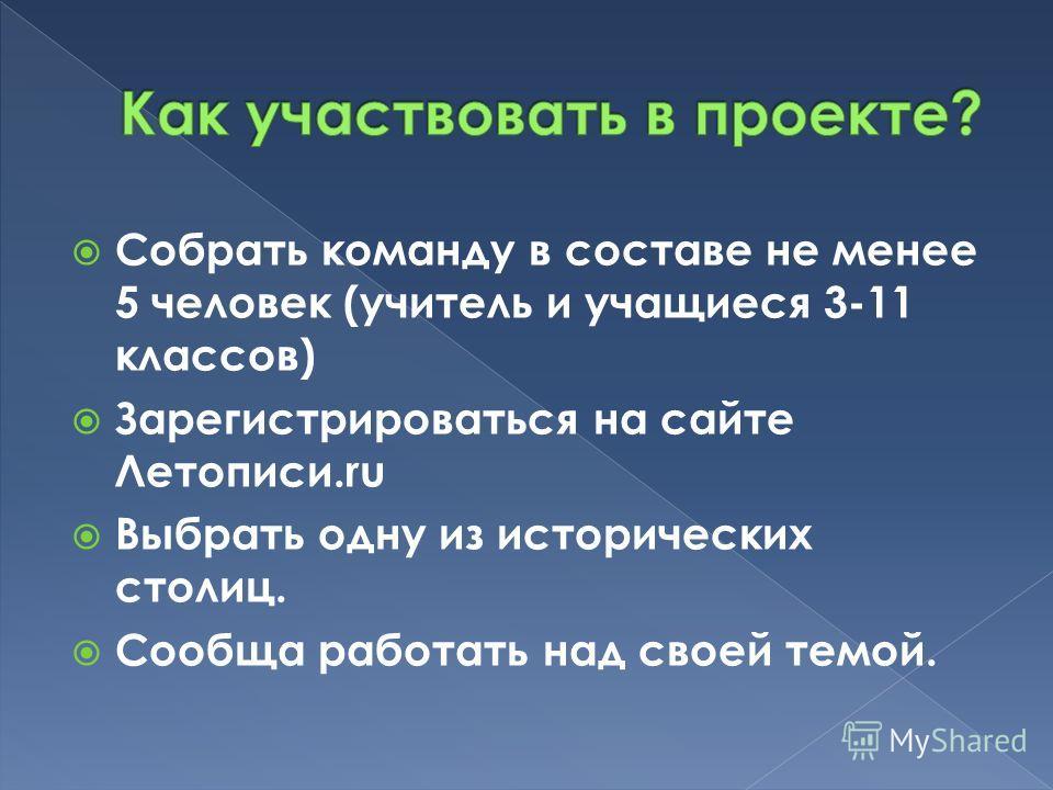 Собрать команду в составе не менее 5 человек (учитель и учащиеся 3-11 классов) Зарегистрироваться на сайте Летописи.ru Выбрать одну из исторических столиц. Сообща работать над своей темой.