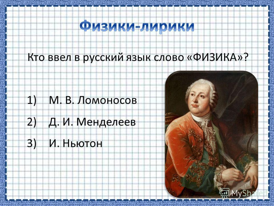 Кто ввел в русский язык слово «ФИЗИКА»? 1)М. В. Ломоносов 2)Д. И. Менделеев 3)И. Ньютон