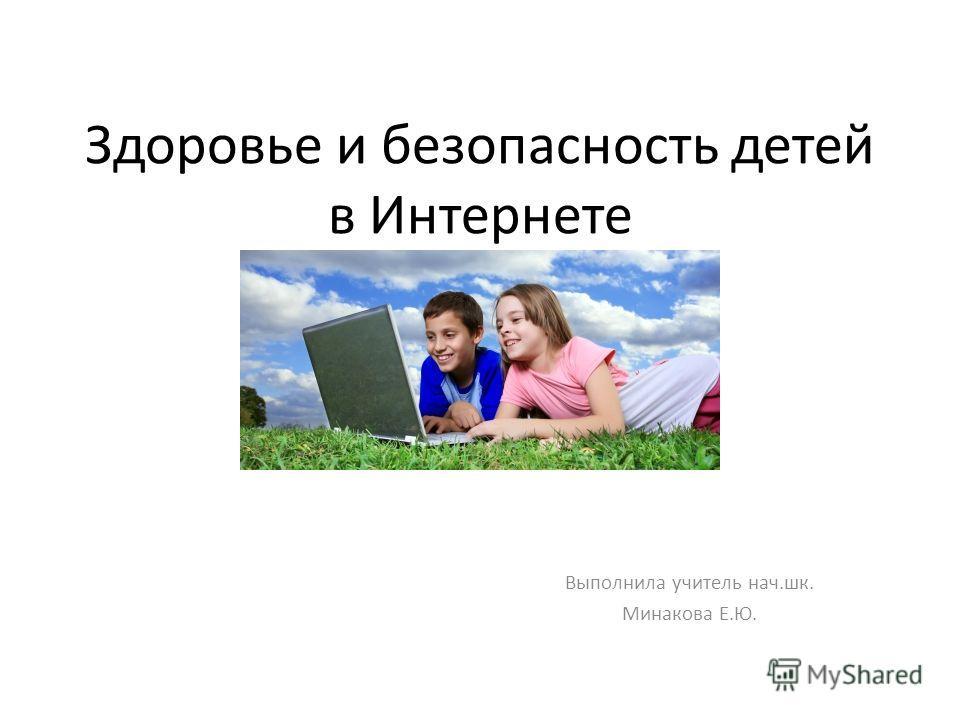 Здоровье и безопасность детей в Интернете Выполнила учитель нач.шк. Минакова Е.Ю.