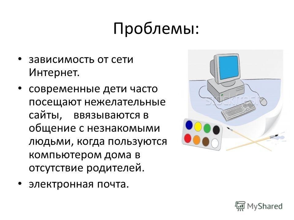 Проблемы: зависимость от сети Интернет. современные дети часто посещают нежелательные сайты, ввязываются в общение с незнакомыми людьми, когда пользуются компьютером дома в отсутствие родителей. электронная почта.
