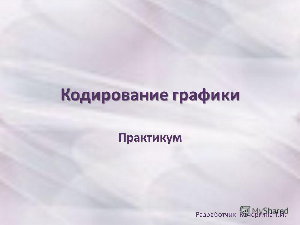 Кодирование графики Практикум Разработчик: Кочергина Т.И.