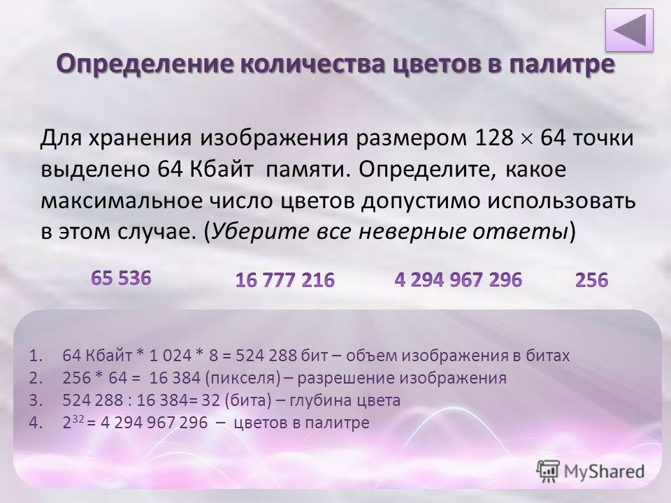 Определение количества цветов в палитре Для хранения изображения размером 128 64 точки выделено 64 Кбайт памяти. Определите, какое максимальное число цветов допустимо использовать в этом случае. (Уберите все неверные ответы) 1.64 Кбайт * 1 024 * 8 =