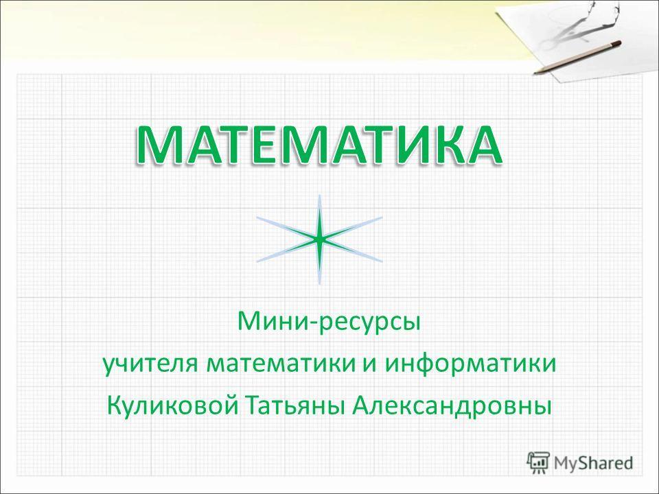Мини-ресурсы учителя математики и информатики Куликовой Татьяны Александровны