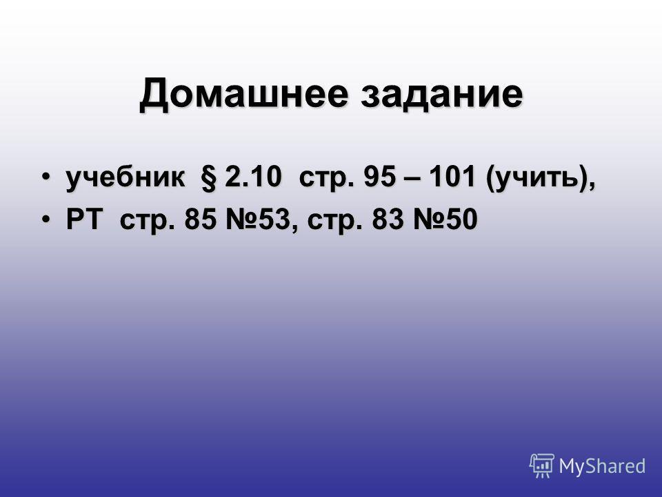 Домашнее задание учебник § 2.10 стр. 95 – 101 (учить),учебник § 2.10 стр. 95 – 101 (учить), РТ стр. 85 53, стр. 83 50РТ стр. 85 53, стр. 83 50