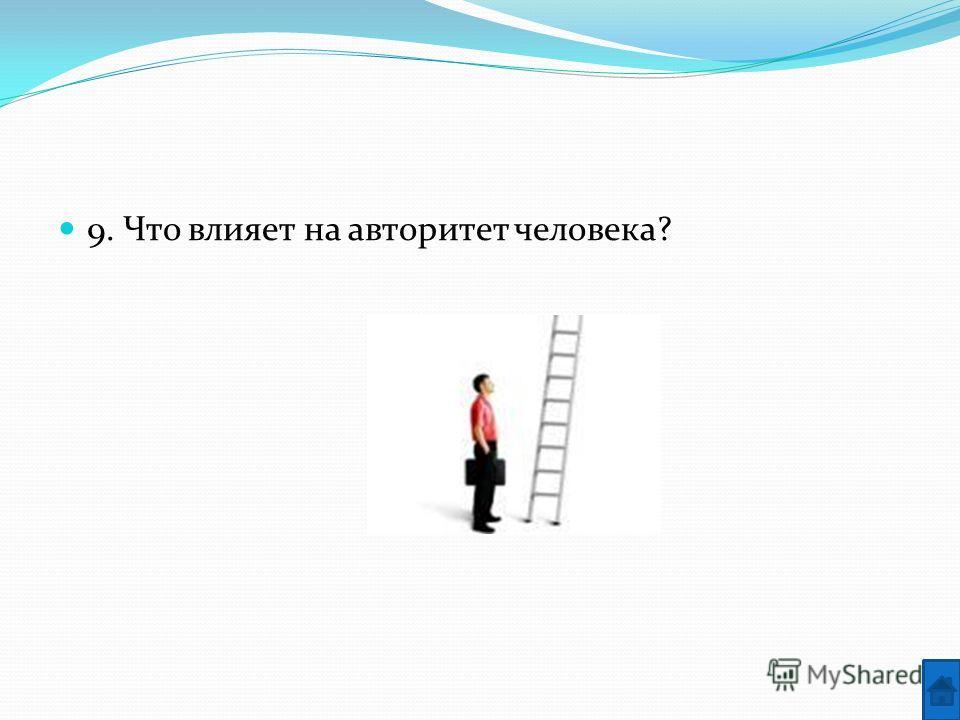9. Что влияет на авторитет человека?