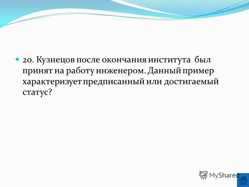 20. Кузнецов после окончания института был принят на работу инженером. Данный пример характеризует предписанный или достигаемый статус?