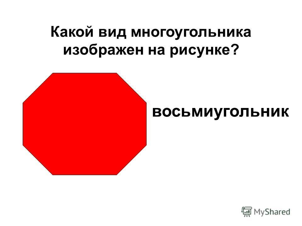 восьмиугольник Какой вид многоугольника изображен на рисунке?