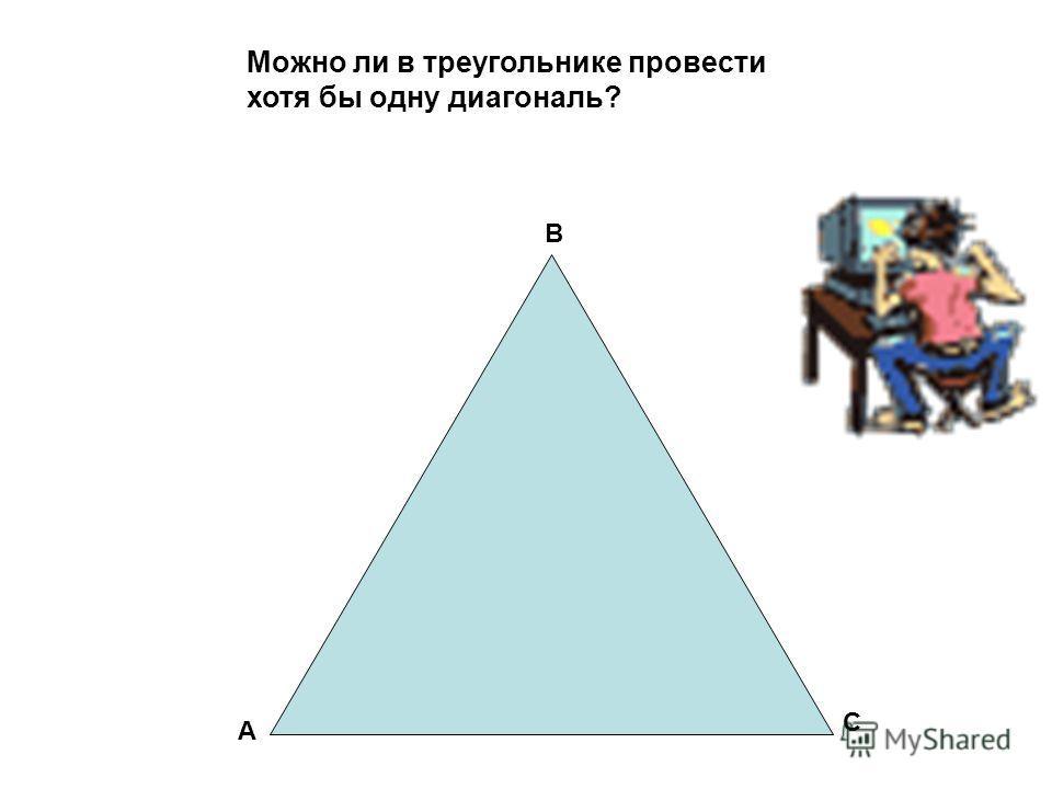 Можно ли в треугольнике провести хотя бы одну диагональ? А В С
