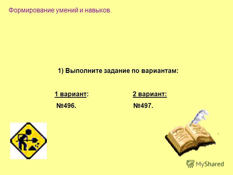 1) Выполните задание по вариантам: 1 вариант: 2 вариант: 496. 497. Формирование умений и навыков.