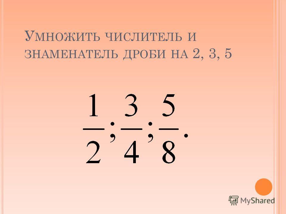 У МНОЖИТЬ ЧИСЛИТЕЛЬ И ЗНАМЕНАТЕЛЬ ДРОБИ НА 2, 3, 5