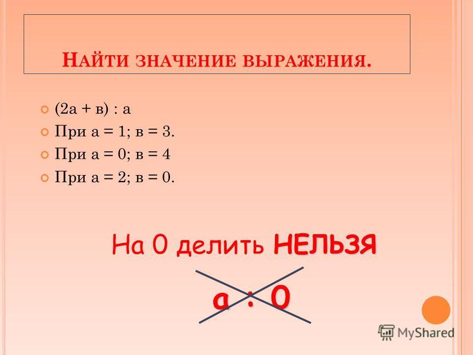 Н АЙТИ ЗНАЧЕНИЕ ВЫРАЖЕНИЯ. (2а + в) : а При а = 1; в = 3. При а = 0; в = 4 При а = 2; в = 0. НЕЛЬЗЯ На 0 делить НЕЛЬЗЯ а : 0