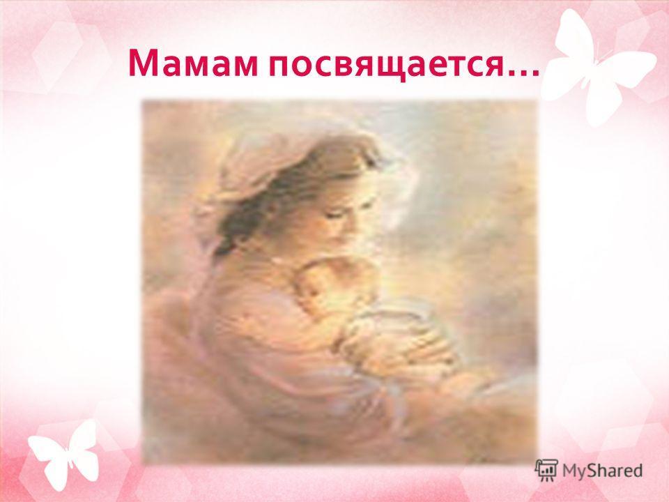 Мамам посвящается …