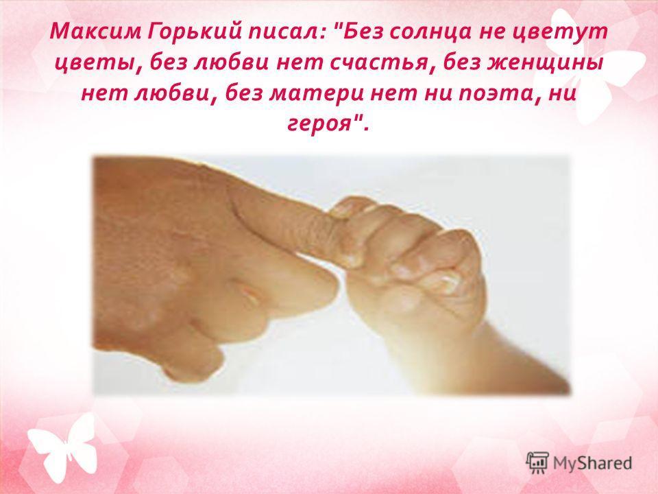 Максим Горький писал :  Без солнца не цветут цветы, без любви нет счастья, без женщины нет любви, без матери нет ни поэта, ни героя .