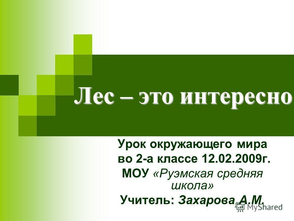 Лес – это интересно Урок окружающего мира во 2-а классе 12.02.2009г. МОУ «Руэмская средняя школа» Учитель: Захарова А.М.