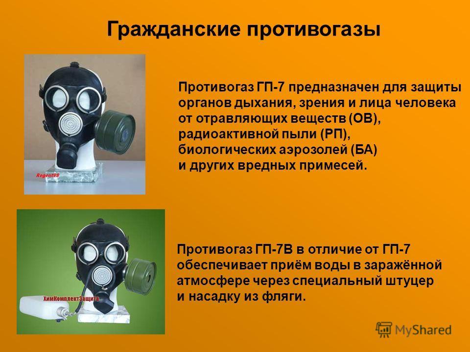 Гражданские противогазы Противогаз ГП-7 предназначен для защиты органов дыхания, зрения и лица человека от отравляющих веществ (ОВ), радиоактивной пыли (РП), биологических аэрозолей (БА) и других вредных примесей. Противогаз ГП-7В в отличие от ГП-7 о