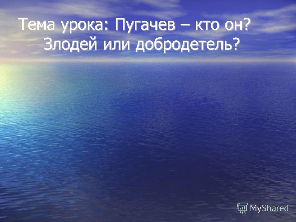 Тема урока: Пугачев – кто он? Злодей или добродетель?