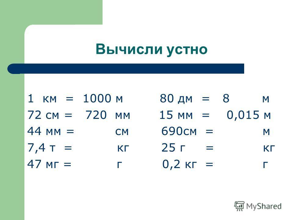 Вычисли устно 1 км = 1000 м 80 дм = 8 м 72 см = 720 мм 15 мм = 0,015 м 44 мм = см 690см = м 7,4 т = кг 25 г = кг 47 мг = г 0,2 кг = г