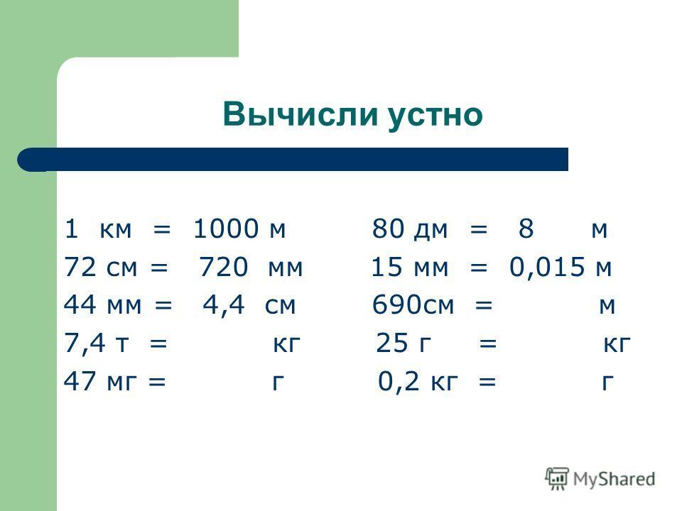 Вычисли устно 1 км = 1000 м 80 дм = 8 м 72 см = 720 мм 15 мм = 0,015 м 44 мм = 4,4 см 690см = м 7,4 т = кг 25 г = кг 47 мг = г 0,2 кг = г
