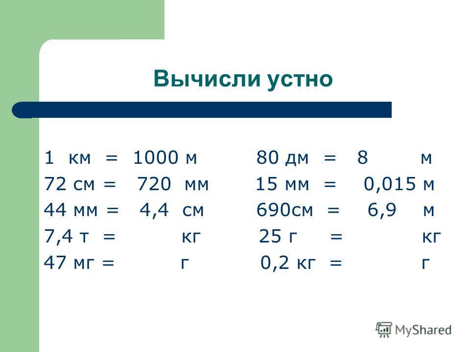 Вычисли устно 1 км = 1000 м 80 дм = 8 м 72 см = 720 мм 15 мм = 0,015 м 44 мм = 4,4 см 690см = 6,9 м 7,4 т = кг 25 г = кг 47 мг = г 0,2 кг = г