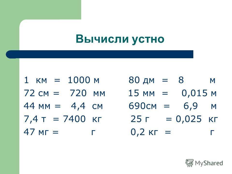 Вычисли устно 1 км = 1000 м 80 дм = 8 м 72 см = 720 мм 15 мм = 0,015 м 44 мм = 4,4 см 690см = 6,9 м 7,4 т = 7400 кг 25 г = 0,025 кг 47 мг = г 0,2 кг = г