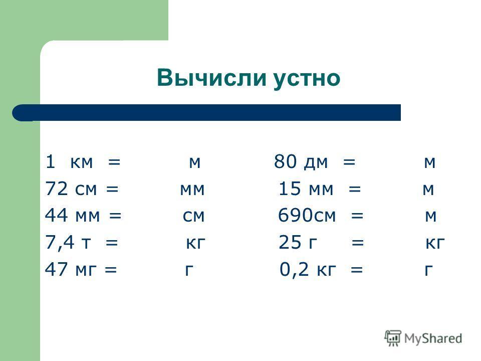 Вычисли устно 1 км = м 80 дм = м 72 см = мм 15 мм = м 44 мм = см 690см = м 7,4 т = кг 25 г = кг 47 мг = г 0,2 кг = г