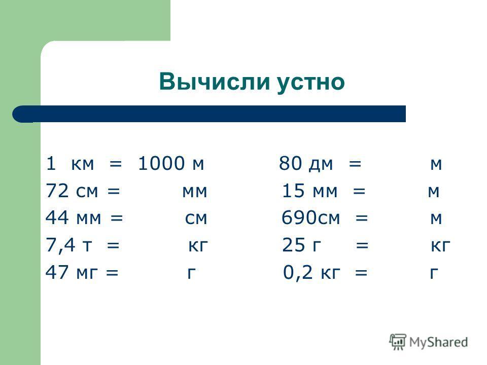 Вычисли устно 1 км = 1000 м 80 дм = м 72 см = мм 15 мм = м 44 мм = см 690см = м 7,4 т = кг 25 г = кг 47 мг = г 0,2 кг = г