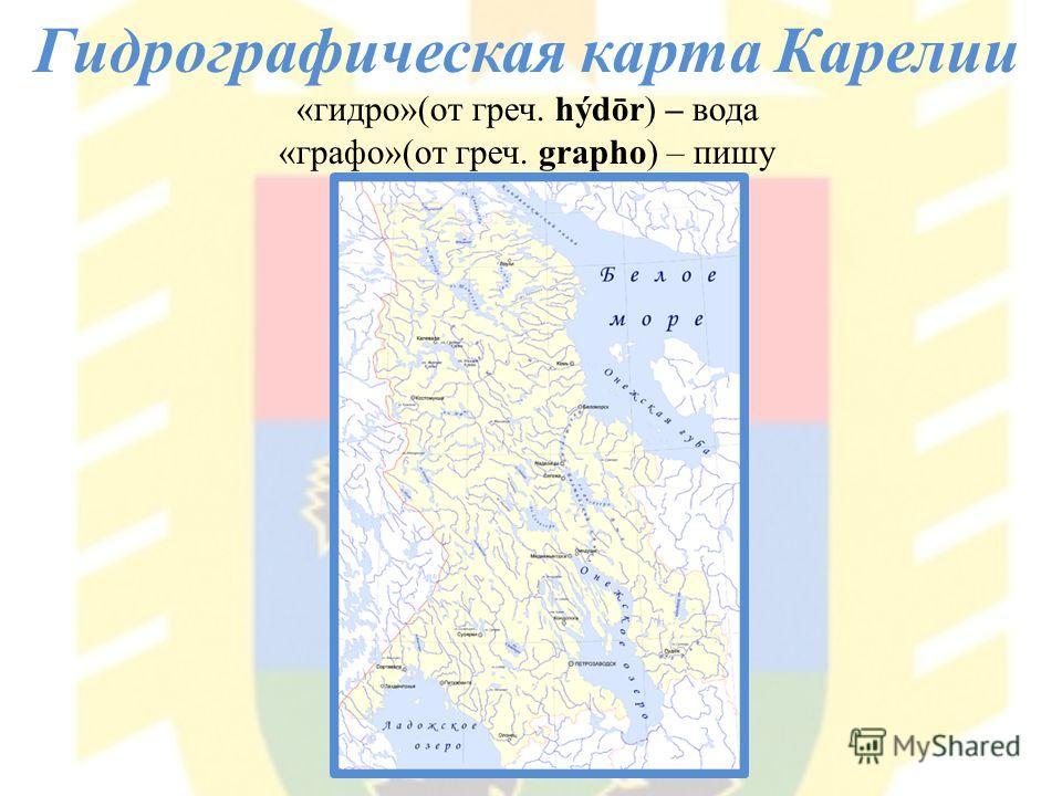 Гидрографическая карта Карелии «гидро»(от греч. hýdōr) – вода «графо»(от греч. grapho) – пишу