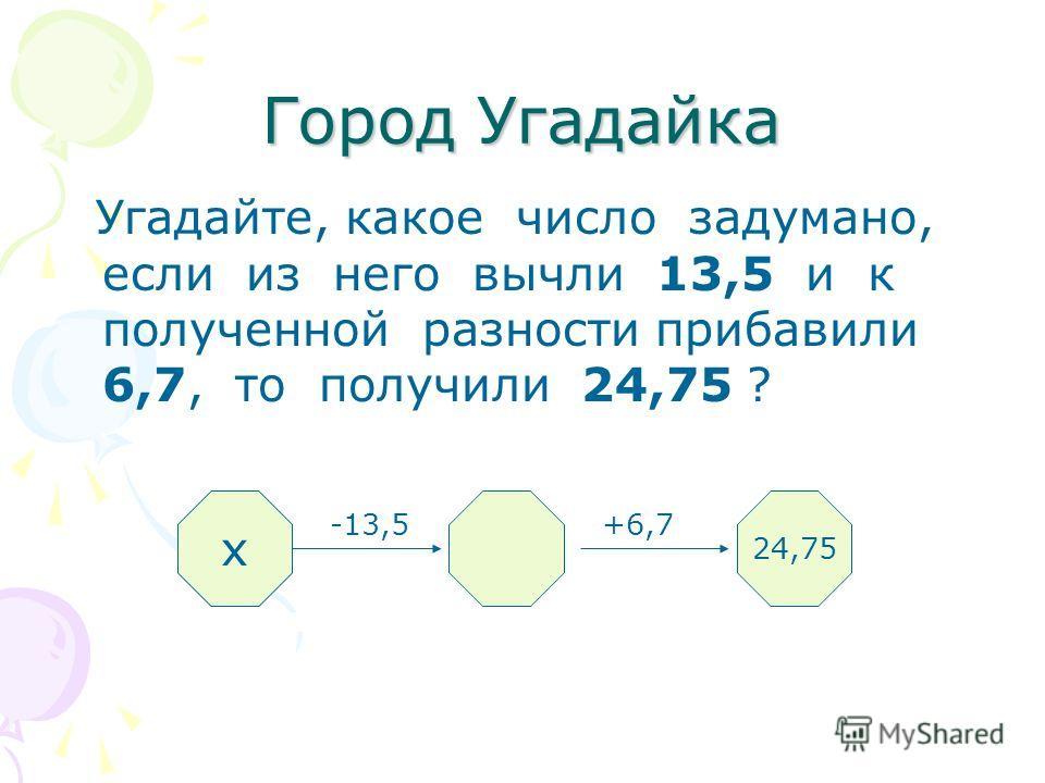 Угадайте, какое число задумано, если из него вычли 13,5 и к полученной разности прибавили 6,7, то получили 24,75 ? -13,5 +6,7 ? 24,75 х