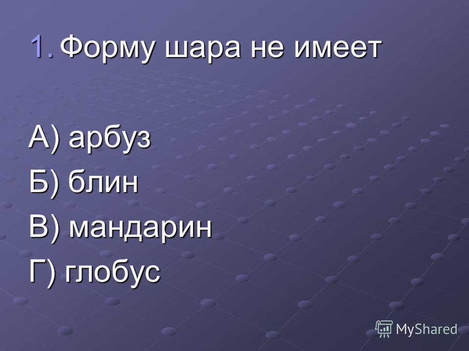 1.Форму шара не имеет А) арбуз Б) блин В) мандарин Г) глобус