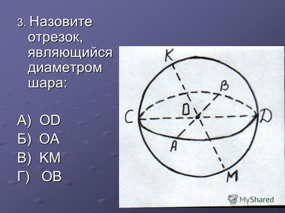 3. Назовите отрезок, являющийся диаметром шара: А) OD Б) OA В) KM Г) OB