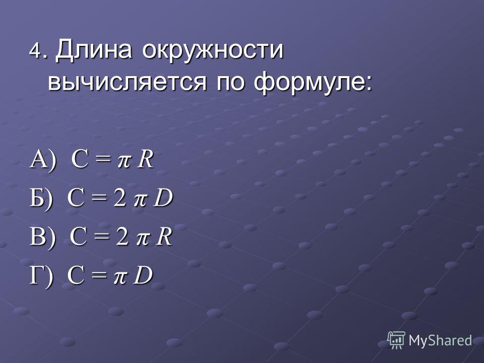 4. Длина окружности вычисляется по формуле: А) С = π R Б) C = 2 π D В) C = 2 π R Г) C = π D