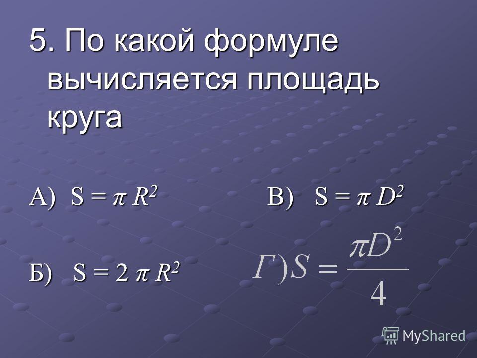 5. По какой формуле вычисляется площадь круга А) S = π R 2 В) S = π D 2 Б) S = 2 π R 2