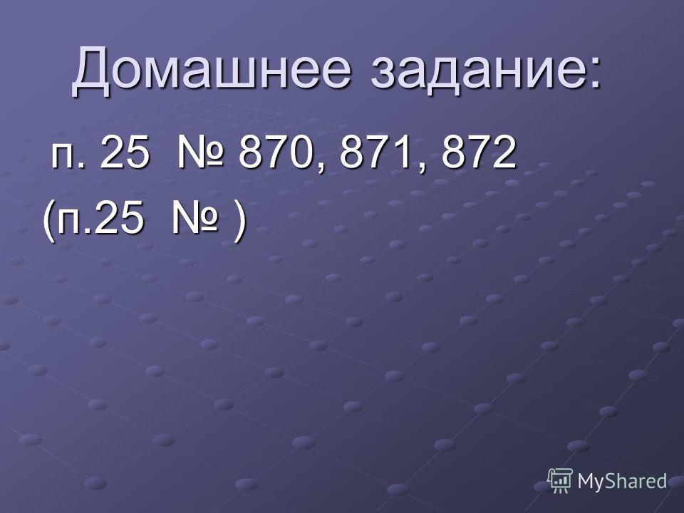 Домашнее задание: п. 25 870, 871, 872 п. 25 870, 871, 872 (п.25 )
