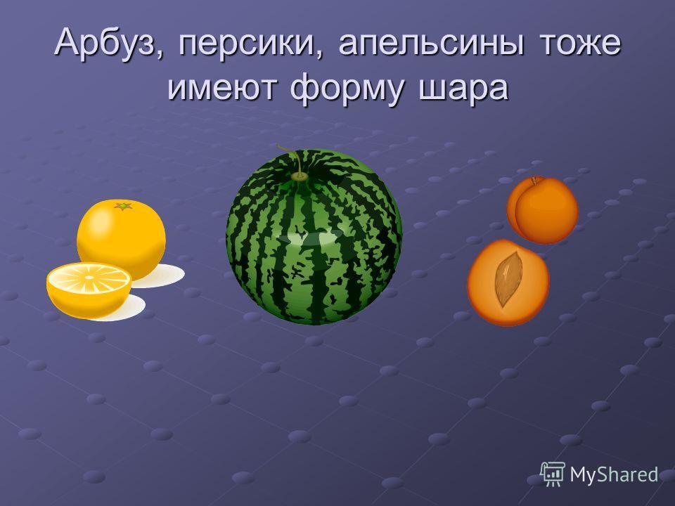 Арбуз, персики, апельсины тоже имеют форму шара
