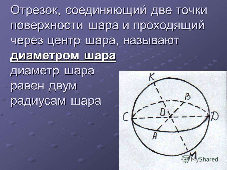 Отрезок, соединяющий две точки поверхности шара и проходящий через центр шара, называют диаметром шара диаметр шара равен двум радиусам шара