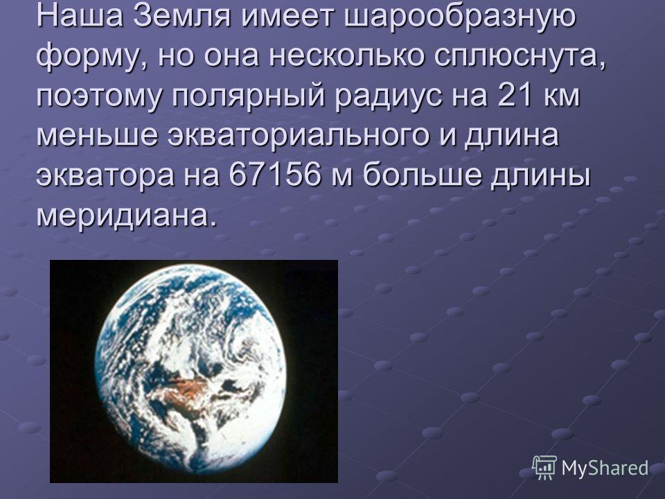 Наша Земля имеет шарообразную форму, но она несколько сплюснута, поэтому полярный радиус на 21 км меньше экваториального и длина экватора на 67156 м больше длины меридиана.