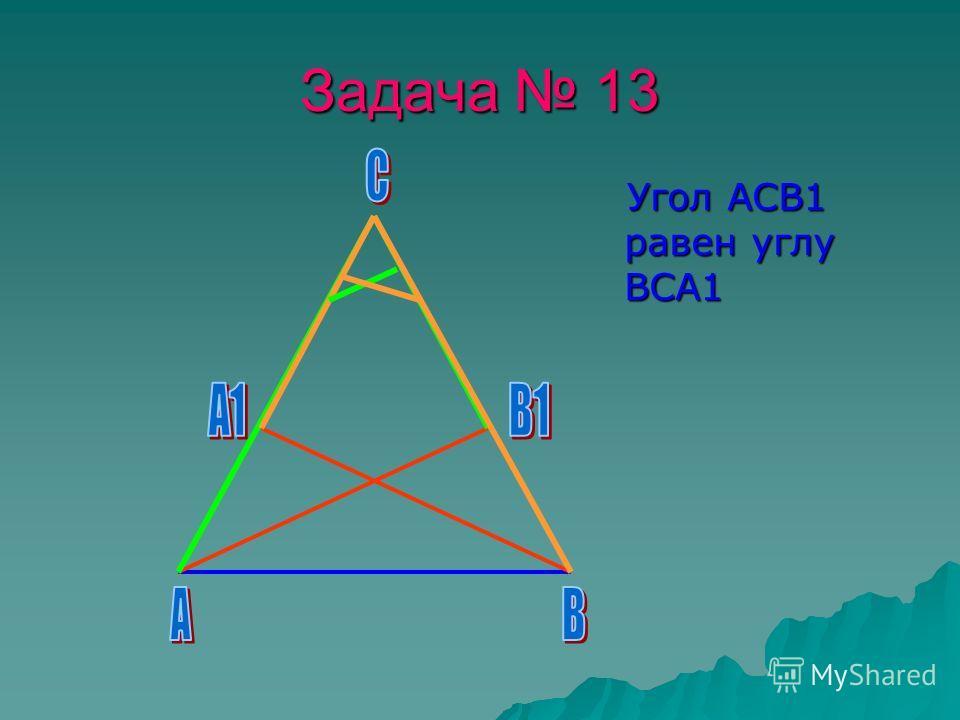 Задача 13 Угол АСВ1 равен углу ВСА1 Угол АСВ1 равен углу ВСА1