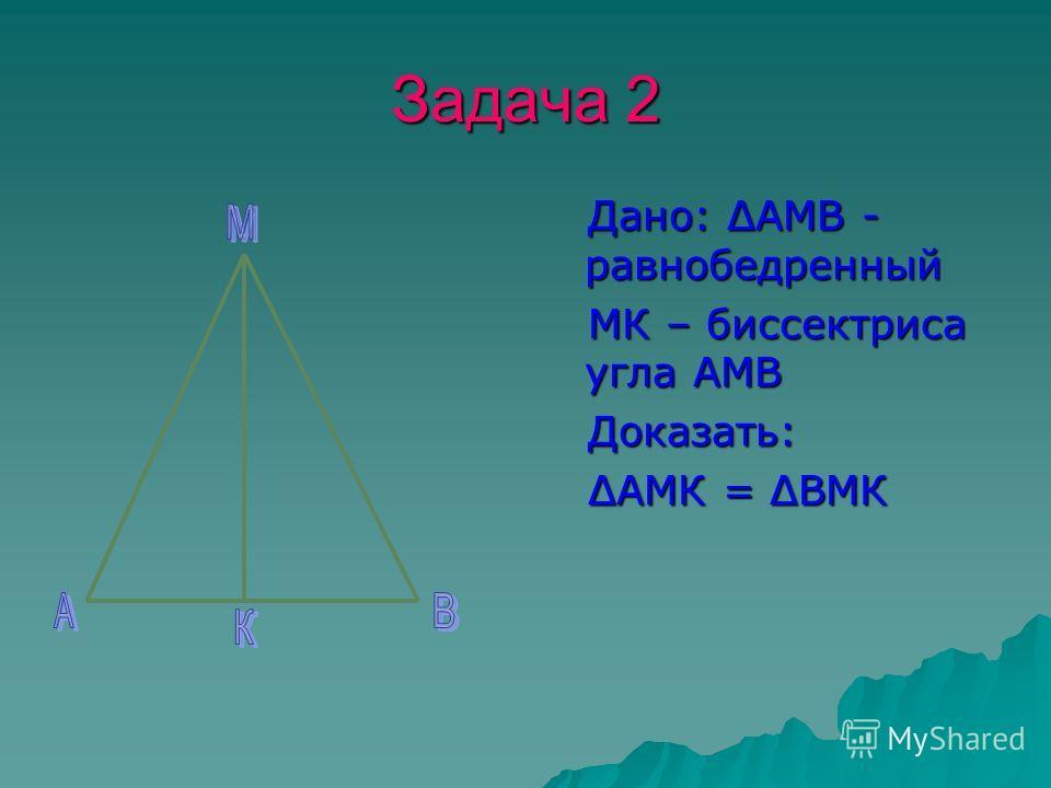 Задача 2 Дано: ΔАМВ - равнобедренный Дано: ΔАМВ - равнобедренный МК – биссектриса угла АМВ МК – биссектриса угла АМВ Доказать: Доказать: ΔАМК = ΔВМК ΔАМК = ΔВМК