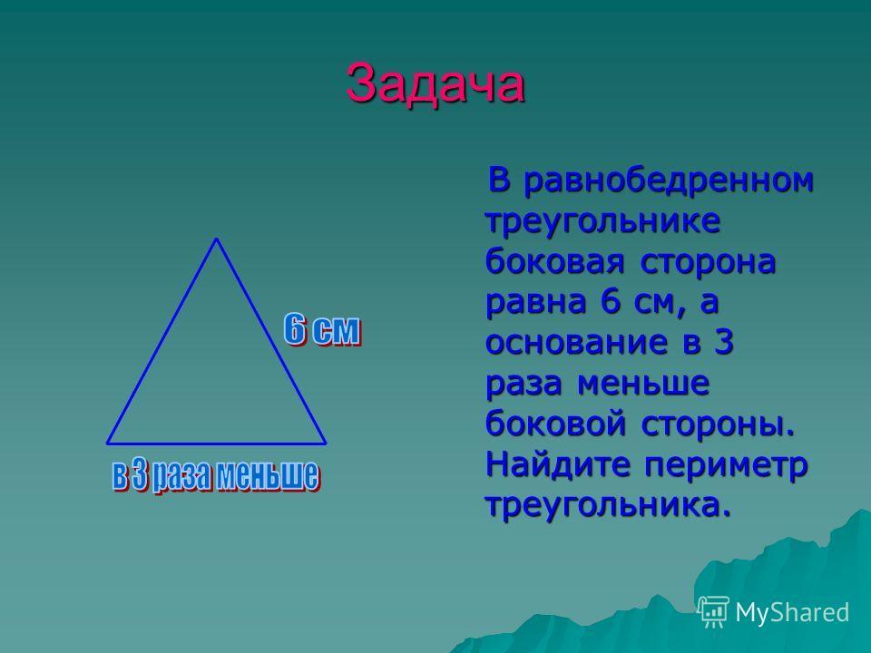 Задача В равнобедренном треугольнике боковая сторона равна 6 см, а основание в 3 раза меньше боковой стороны. Найдите периметр треугольника. В равнобедренном треугольнике боковая сторона равна 6 см, а основание в 3 раза меньше боковой стороны. Найдит