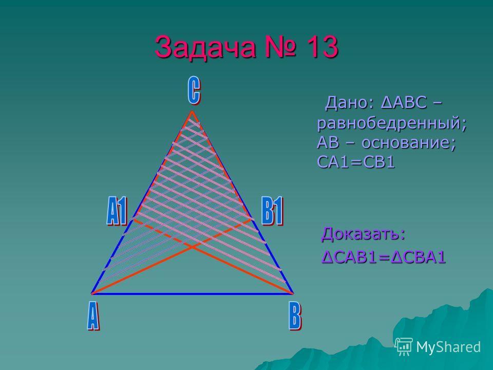 Задача 13 Дано: ΔАВС – равнобедренный; АВ – основание; СА1=СВ1 Дано: ΔАВС – равнобедренный; АВ – основание; СА1=СВ1 Доказать: Доказать: ΔСАВ1=ΔСВА1 ΔСАВ1=ΔСВА1