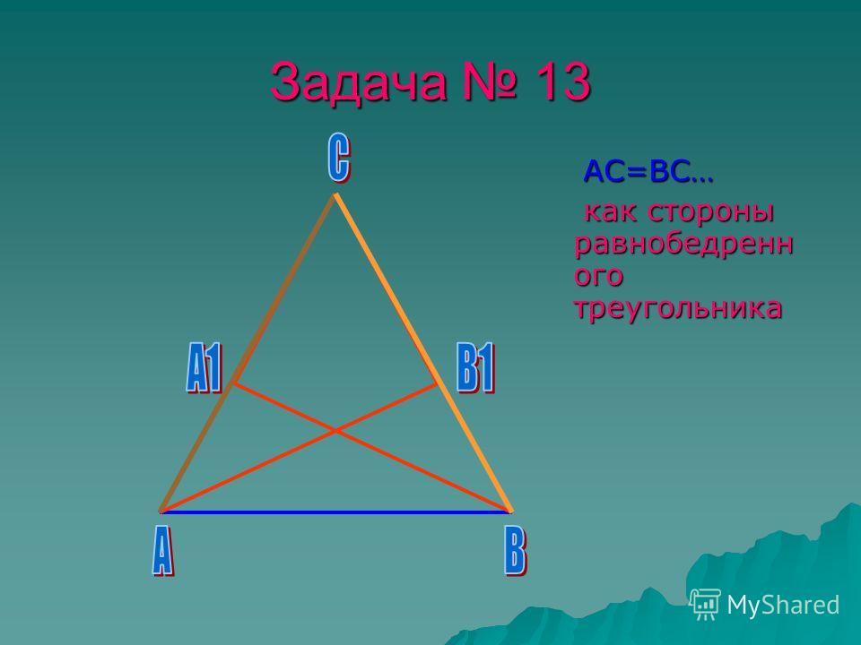 Задача 13 АС=ВС… АС=ВС… как стороны равнобедренн ого треугольника как стороны равнобедренн ого треугольника