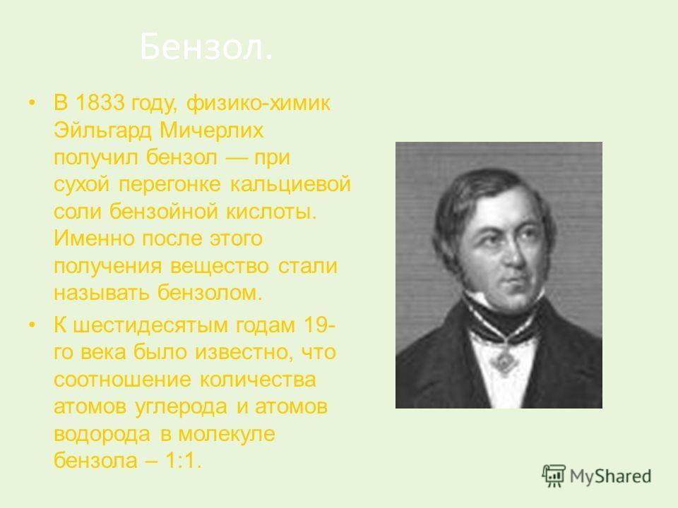 Бензол. В 1833 году, физико-химик Эйльгард Мичерлих получил бензол при сухой перегонке кальциевой соли бензойной кислоты. Именно после этого получения вещество стали называть бензолом. К шестидесятым годам 19- го века было известно, что соотношение к