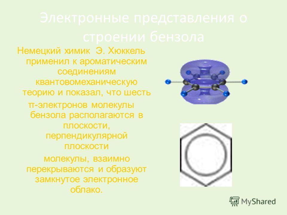 Электронные представления о строении бензола Немецкий химик Э. Хюккель применил к ароматическим соединениям квантовомеханическую теорию и показал, что шесть π-электронов молекулы бензола располагаются в плоскости, перпендикулярной плоскости молекулы,