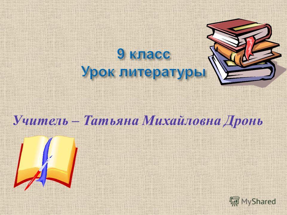 Учитель – Татьяна Михайловна Дронь