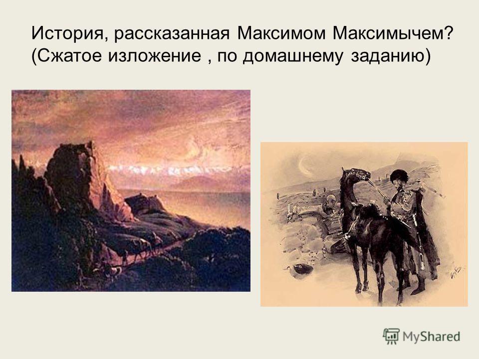 История, рассказанная Максимом Максимычем? (Сжатое изложение, по домашнему заданию)